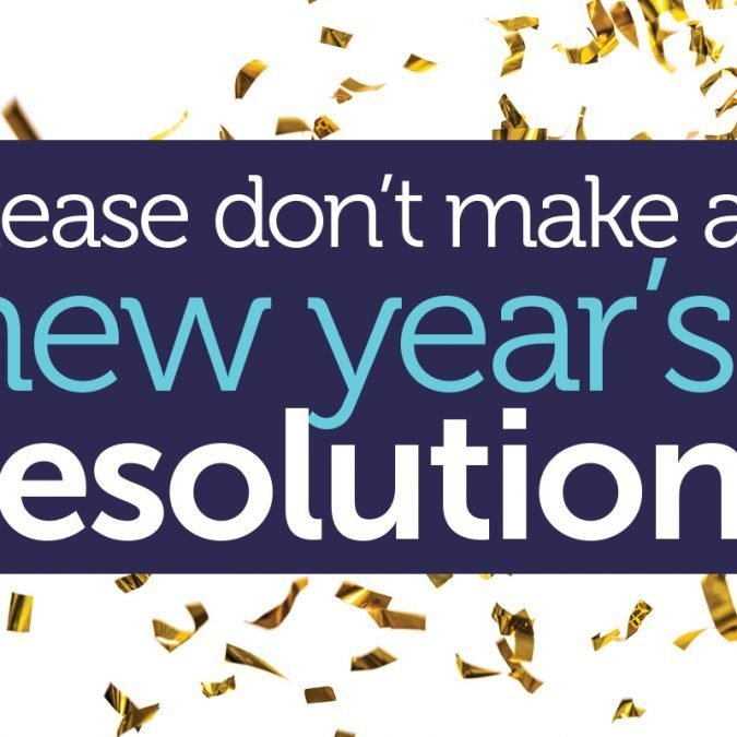Please don't make a New Year's resolution