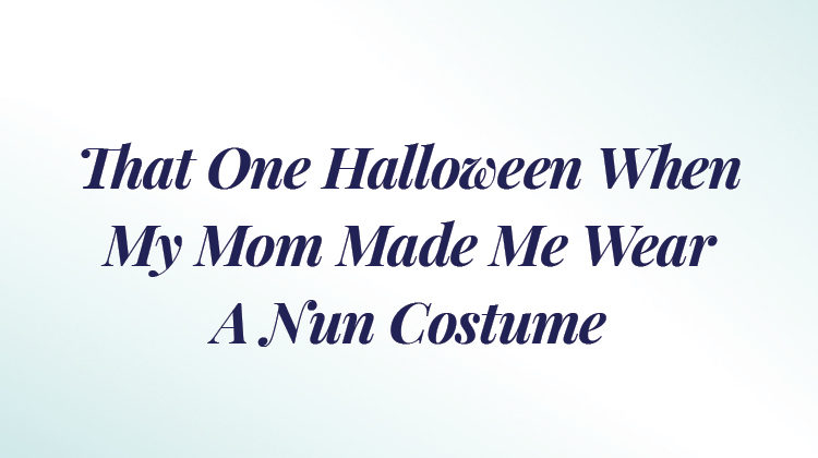 That One Halloween When My Mom Made Me Wear a Nun Costume